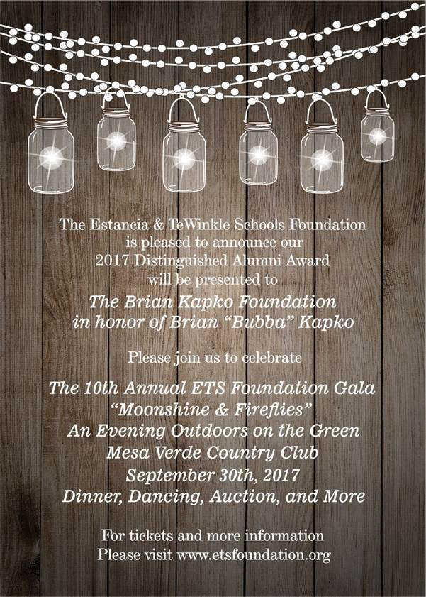 Estancia   TeWinkle Schools Foundation presents their 10th Annual Foundation Gala on September 30, 2017 at Mesa Verde Country Club.  The evening will include dinner, dancing, an auction, and presentation of a Distinguished Alumni Award to the Brian Kapko Foundation.  For tickets and information, please visit www.etsfoundation,org.